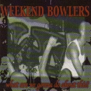WEEKEND BOWLERS – WHAT ARE WE GOING DO.... CD